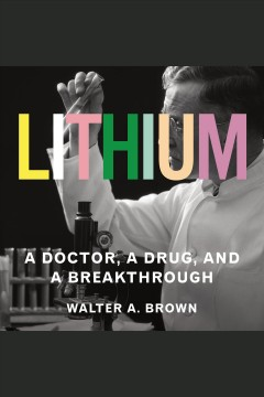 Lithium : a doctor, a drug, and a breakthrough / Walter A. Brown.