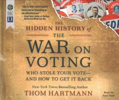 The hidden history of the war on voting : who stole your vote--and how to get it back / Thom Hartmann. - Thom Hartmann.