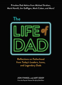 Life of Dad : Reflections on Fatherhood from Today's Leaders, Icons, and Legendary Dads