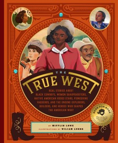 True West : Real Stories About Black Cowboys, Women Sharpshooters, Native-American Rodeo Stars, Pioneering Vaqueros, and the Unsung Explorers, Builders, and Heroes Who Shaped the American West