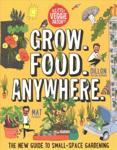 Grow. Food. Anywhere. : the new guide to small-space gardening  / Mat Pember, Dillon Seitchik-Reardon. - Mat Pember, Dillon Seitchik-Reardon.
