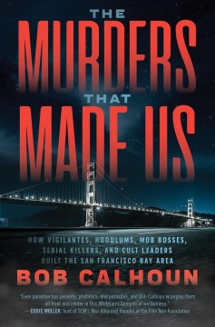 Murders That Made Us : How Vigilantes, Hoodlums, Mob Bosses, Serial Killers and Cult Leaders Built the San Francisco Bay Area