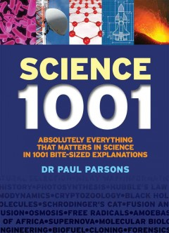 Science 1001 : absolutely everything that matters in science in 1001 bite-sized explanations / Dr. Paul Parsons.