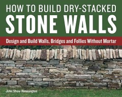 How to build dry-stacked stone walls : design and build walls, bridges and follies without mortar / John Shaw-Rimmington. - John Shaw-Rimmington.