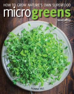 Microgreens : how to grow nature's own superfood / Fionna Hill.