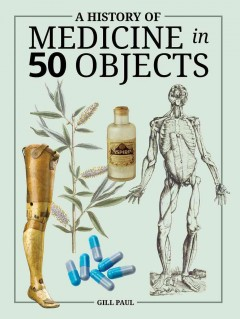 A history of medicine in 50 objects /  Gill Paul.
