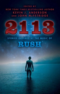 2113 : stories inspired by the music of Rush / edited by Kevin J. Anderson and John McFetridge.