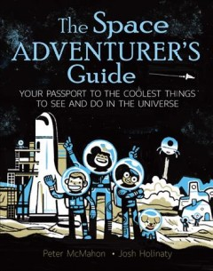 The space adventurer's guide : your passport to the coolest things to see and do in the universe / Peter McMahon, Josh Holinaty. - Peter McMahon, Josh Holinaty.