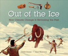 Out of the ice : how climate change is revealing the past / written by Claire Eamer ; illustrated by Drew Shannon. - written by Claire Eamer ; illustrated by Drew Shannon.