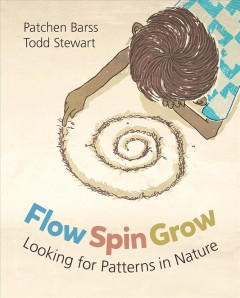 Flow, spin, grow : looking for patterns in nature / written by Patchen Barss ; illustrated by Todd Stewart. - written by Patchen Barss ; illustrated by Todd Stewart.