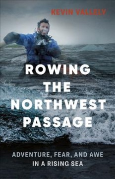 Rowing the Northwest Passage : Adventure, Fear, and Awe in a Rising Sea