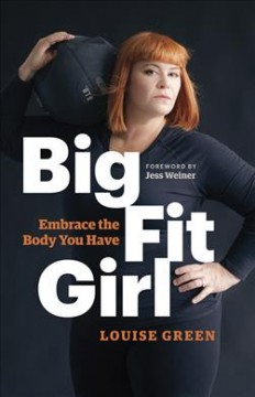Big fit girl : embrace the body you have / Louise Green ; foreword by Jess Weiner.