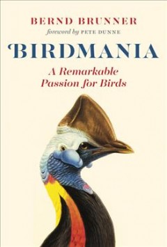 Birdmania : a remarkable passion for birds / Bernd Brunner ; foreword by Pete Dunne ; translation by Jane Billinghurst. - Bernd Brunner ; foreword by Pete Dunne ; translation by Jane Billinghurst.