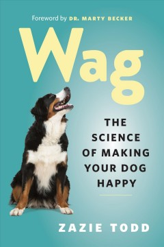 Wag : The Science of Making Your Dog Happy.