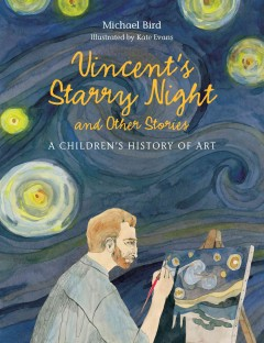 Vincent's starry night and other stories : a children's history of art / Michael Bird ; illustrated by Kate Evans. - Michael Bird ; illustrated by Kate Evans.