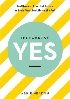 The power of yes : positive and practical advice to help you live life to the full / Abbie Headon.