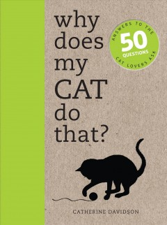 Why Does My Cat Do That? : Answers to the 50 Questions Cat Lovers Ask