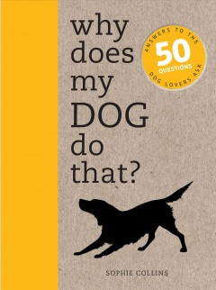 Why Does My Dog Do That? : Answers to the 50 Questions Dog Lovers Ask