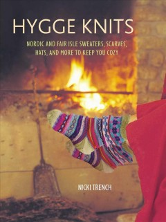 Hygge knits : Nordic and Fair Isle sweaters, scarves, hats, and more to keep you cozy / Nicki Trench.