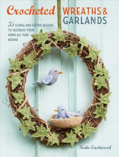 Crocheted wreaths & garlands : 35 floral and festive designs to decorate your home all year  round.