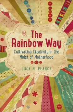 The Rainbow Way : Cultivating Creativity in the Midst of Motherhood / Lucy H. Pearce.