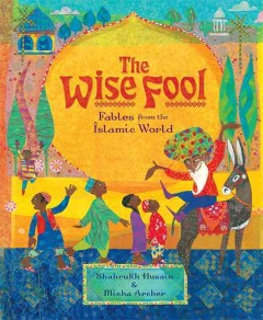 The wise fool : fables from the Islamic world / Shahrukh Husain and Micha Archer.