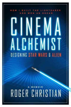 Cinema Alchemist : Designing Star Wars & Alien: How I Built the Lightsaber and Won an Oscar