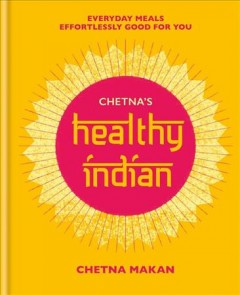 Chetna's Healthy Indian : Everyday Meals. Effortlessly Good for You