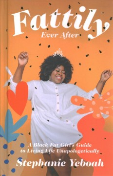 Fattily Ever After : A Black Fat Girl's Guide to Living Life Unapologetically