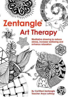 Zentangle art therapy : meditative drawing to reduce stress, increase wellbeing and enhanced relaxation / by certified Zentangle teacher Anya Lothrop.