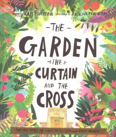 Garden, the Curtain and the Cross : The True Story of Why Jesus Died and Rose Again