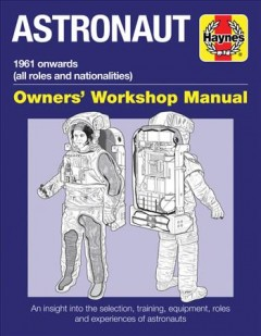 Astronaut : 1961 onwards (all roles and nationalities) : an insight into the selection, training, equipment, roles and experiences of astronauts / Ken MacTaggart.
