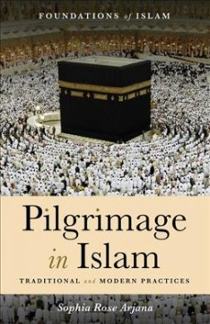Pilgrimage in Islam : traditional and modern practices / Sophia Rose Arjana.