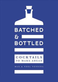 Batched & bottled : cocktails to make ahead / Max & Noel Venning. - Max & Noel Venning.