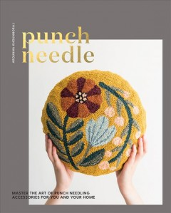 Punch needle : master the art of punch needling accessories for you and your home / Arounna Khounnoraj.