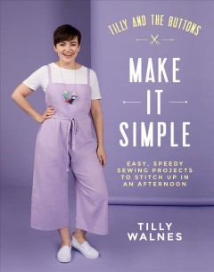 Tilly and the Buttons Make It Simple : Easy, Speedy Sewing Projects to Whip Up in an Afternoon