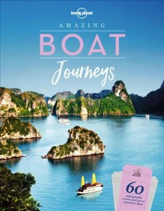 Lonely Planet Amazing Boat Journeys : 60 Unforgettable Cruises and How to Experience Them
