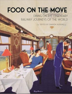Food on the move : dining on the legendary railway journeys of the world / edited by Sharon Hudgins.