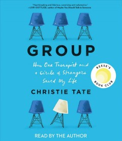 Group : how one therapist and a circle of strangers saved my life / Christie Tate. - Christie Tate.