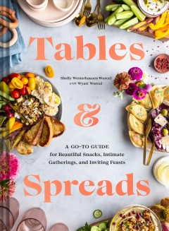 Tables & Spreads : A Go-To Guide for Beautiful Snacks, Intimate Gatherings, and Inviting Feasts