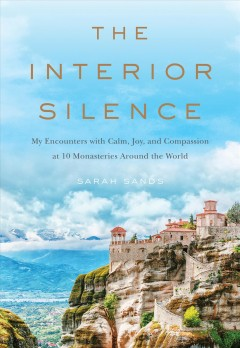Interior Silence : My Encounters With Calm, Joy, and Compassion at 10 Monasteries Around the World