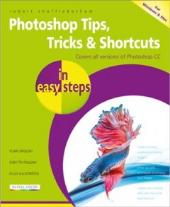 Photoshop tips, tricks & shortcuts in easy steps /  Robert Shufflebotham. - Robert Shufflebotham.