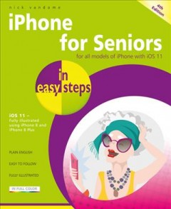 IPhone for seniors in easy steps : for iPhone models with iOs 11 illustrated using iPhone 8 and iPhone 8 Plus / Nick Vandome.
