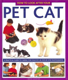 How to Look After Your Pet Cat : A Practical Guide to Caring for Your Pet, in Step-by-step Photographs