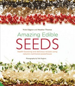 Amazing Edible Seeds : Health-Boosting and Delicious Recipes Using Nature's Nutritional Powerhouse