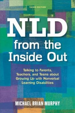 NLD from the inside out : talking to parents, teachers and teens about growing up with nonverbal learning disabilities / Michael Brian Murphy.