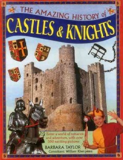 The amazing history of castles & knights : [enter a world of romance and adventure, with over 350 exciting pictures] / Barbara Taylor ; consultant, William Klemperer.