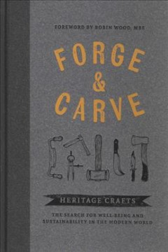 Forge & carve : heritage crafts : the search for well-being and sustainability in the modern world / foreword by Robin Wood. - foreword by Robin Wood.