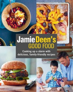 Jamie Deen's Good food : cooking up a storm with delicious, family friendly recipes / Jamie Dean with Andrea Goto and Brianna Beaudry ; photography by John Kernick.