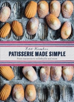 Patisserie made simple : from macarons to millefeuille and more / Edd Kimber ; photography by Laura Edwards.